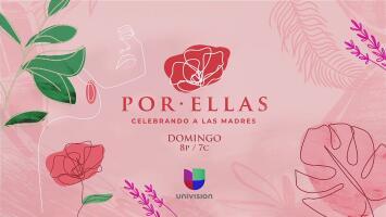 Por ellas, Celebrando a las Madres, este domingo 10 de mayo por Univision