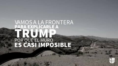 Vamos a la frontera para explicarle a Trump por qué el muro es casi imposible