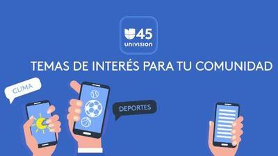 Univision 45 tiene nueva experiencia móvil: Descarga ya nuestra App de noticias locales