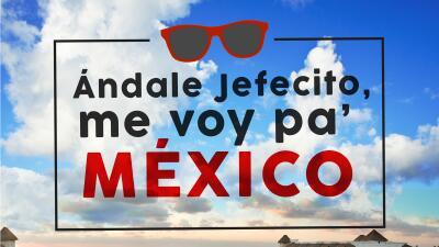 Andale jefecito me voy a Mexico