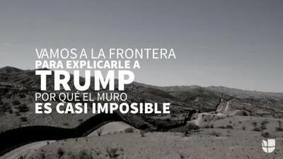Viajamos a la frontera para explicarle a Trump por qué el muro es casi imposible